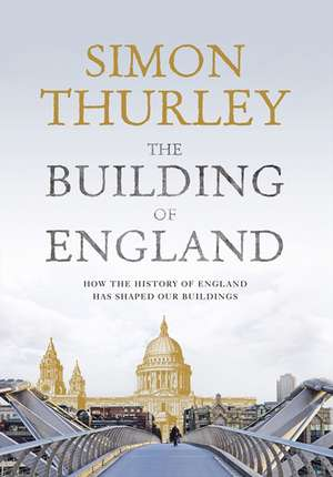 The Building of England:  How the History of England Has Shaped Our Buildings de Simon Thurley