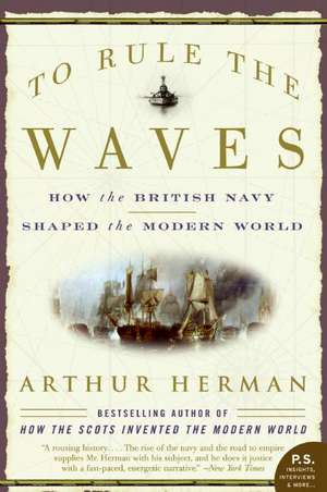 To Rule the Waves: How the British Navy Shaped the Modern World de Arthur Herman