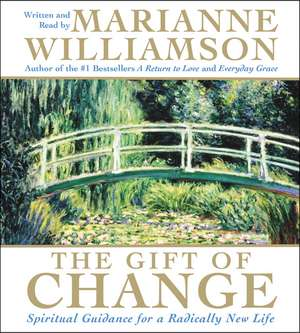 The Gift of Change CD: Spiritual Guidance for a Radically New Life de Marianne Williamson
