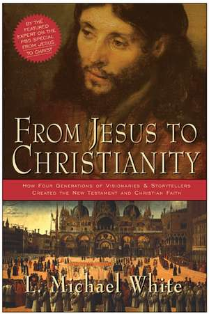 From Jesus to Christianity: How Four Generations of Visionaries & Storytellers Created the New Testament and Christian Faith de L. Michael White