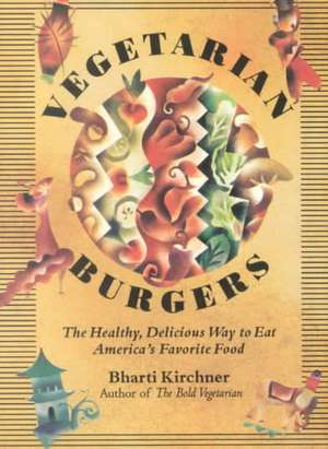 Vegetarian Burgers:  The Healthy, Delicious Way to Eat America's Favorite Food de Bharti Kirchner