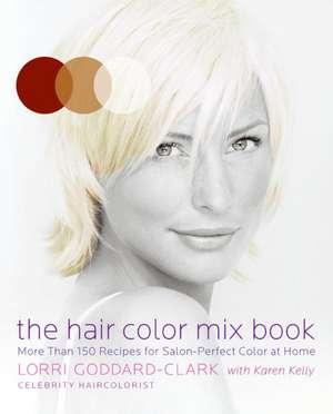 The Hair Color Mix Book: More Than 150 Recipes for Salon-Perfect Color at Home de Lorri Goddard-Clark