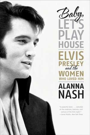 Baby, Let's Play House: Elvis Presley and the Women Who Loved Him de Alanna Nash