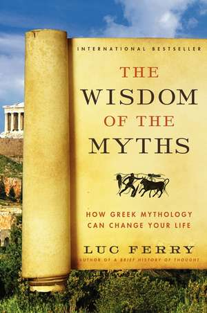 The Wisdom of the Myths: How Greek Mythology Can Change Your Life de Luc Ferry