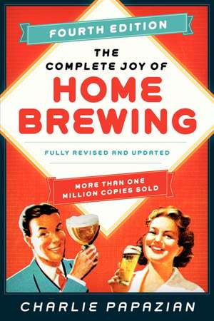The Complete Joy of Homebrewing Fourth Edition: Fully Revised and Updated de Charlie Papazian