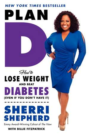 Plan D: How to Lose Weight and Beat Diabetes (Even If You Don't Have It) de Sherri Shepherd