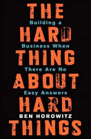 The Hard Thing About Hard Things: Building a Business When There Are No Easy Answers de Ben Horowitz