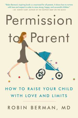 Permission to Parent: How to Raise Your Child with Love and Limits de Robin Berman, MD