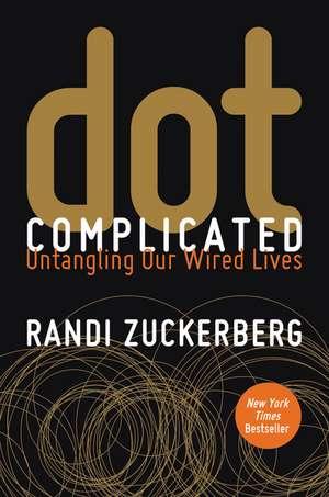 Dot Complicated: Untangling Our Wired Lives de Randi Zuckerberg