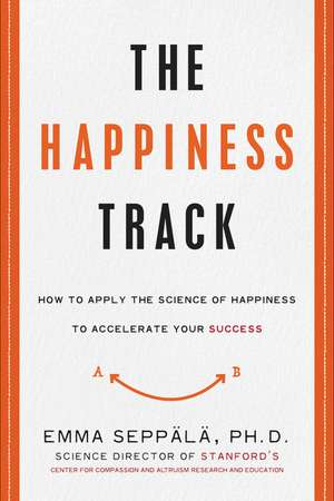The Happiness Track: How to Apply the Science of Happiness to Accelerate Your Success de Emma Seppala