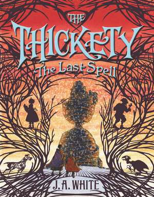 The Thickety #4: The Last Spell de J. A. White