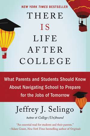 There Is Life After College: What Parents and Students Should Know About Navigating School to Prepare for the Jobs of Tomorrow de Jeffrey J Selingo