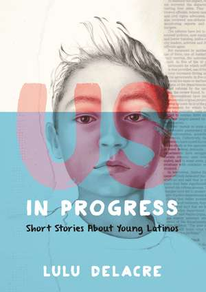 Us, in Progress: Short Stories About Young Latinos de Lulu Delacre