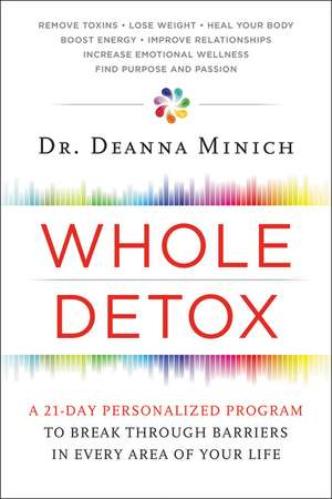 Whole Detox: A 21-Day Personalized Program to Break Through Barriers in Every Area of Your Life de Deanna Minich