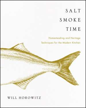 Salt Smoke Time: Homesteading and Heritage Techniques for the Modern Kitchen de Will Horowitz