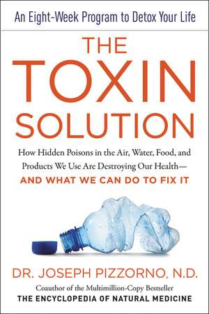 The Toxin Solution: How Hidden Poisons in the Air, Water, Food, and Products We Use Are Destroying Our Health--AND WHAT WE CAN DO TO FIX IT de Joseph Pizzorno