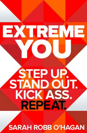 Extreme You: Step Up. Stand Out. Kick Ass. Repeat. de Sarah Robb O'Hagan