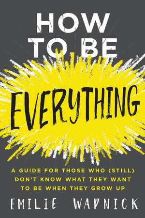How to Be Everything: A Guide for Those Who (Still) Don't Know What They Want to Be When They Grow Up de Emilie Wapnick