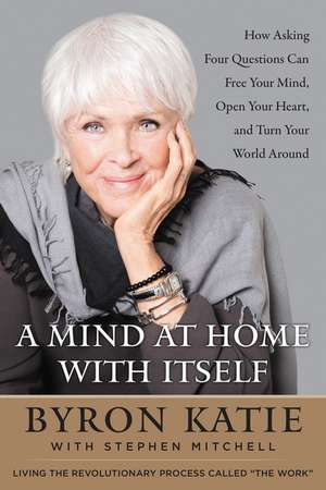 A Mind at Home with Itself: How Asking Four Questions Can Free Your Mind, Open Your Heart, and Turn Your World Around de Byron Katie