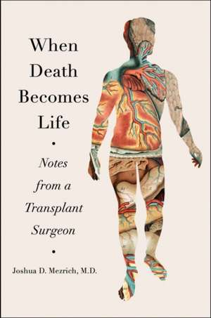When Death Becomes Life: Notes from a Transplant Surgeon de Joshua D Mezrich