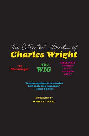 The Collected Novels of Charles Wright: The Messenger, The Wig, and Absolutely Nothing to Get Alarmed About de Charles Wright