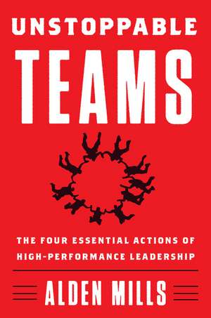 Unstoppable Teams: The Four Essential Actions of High-Performance Leadership de Alden Mills