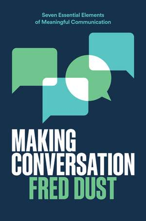 Making Conversation: Seven Essential Elements of Meaningful Communication de Fred Dust