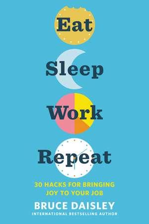 Eat Sleep Work Repeat: 30 Hacks for Bringing Joy to Your Job de Bruce Daisley