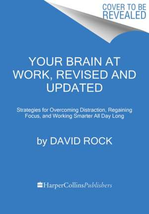 Your Brain at Work, Revised and Updated: Strategies for Overcoming Distraction, Regaining Focus, and Working Smarter All Day Long de David Rock