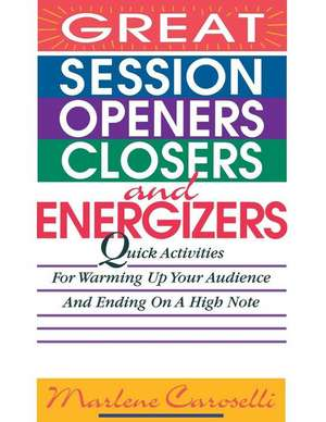 Great Session Openers, Closers, and Energizers: Quick Activities for Warming Up Your Audience and Ending on a High Note de Marlene Caroselli