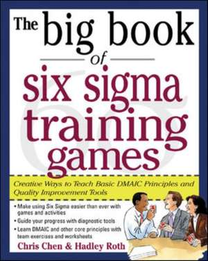 The Big Book of Six Sigma Training Games: Proven Ways to Teach Basic DMAIC Principles and Quality Improvement Tools de Chris Chen