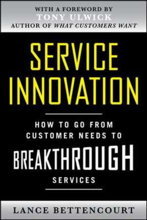 Service Innovation: How to Go from Customer Needs to Breakthrough Services de Lance Bettencourt
