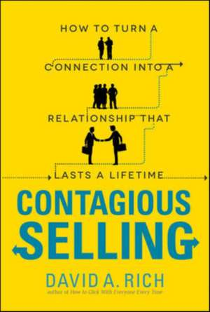 Contagious Selling: How to Turn a Connection Into a Relationship That Lasts a Lifetime de David Rich