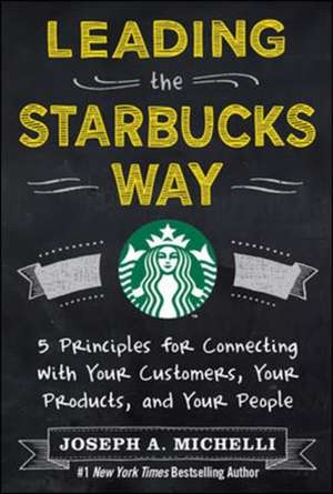 Leading the Starbucks Way: 5 Principles for Connecting with Your Customers, Your Products and Your People de Joseph Michelli