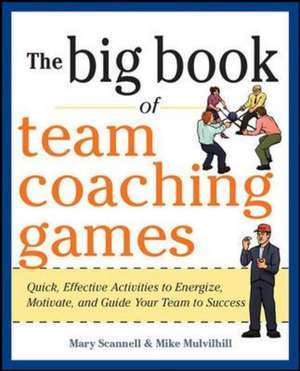 The Big Book of Team Coaching Games: Quick, Effective Activities to Energize, Motivate, and Guide Your Team to Success de Mary Scannell
