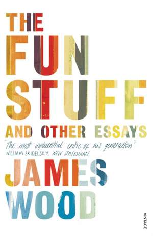 The Fun Stuff and Other Essays de James Wood