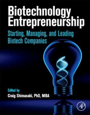 Biotechnology Entrepreneurship: Starting, Managing, and Leading Biotech Companies de Craig Shimasaki