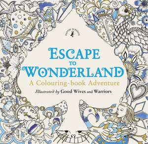 Escape to Wonderland: A Colouring Book Adventure de Good Wives and Warriors
