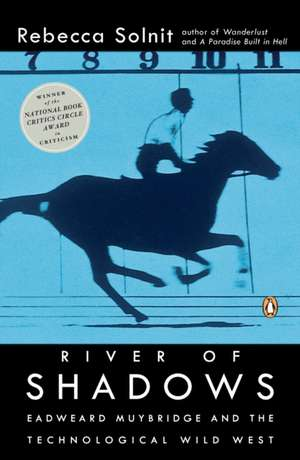 River of Shadows:  Eadweard Muybridge and the Technological Wild West de Rebecca Solnit