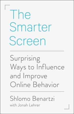 The Smarter Screen: Surprising Ways to Influence and Improve Online Behavior de Shlomo Benartzi