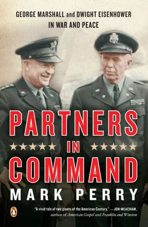 Partners in Command:  George Marshall and Dwight Eisenhower in War and Peace de Mark Perry