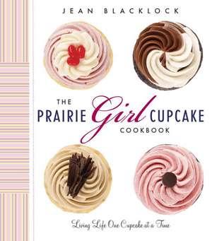 The Prairie Girl Cupcake Cookbook: Living Life One Cupcake at a Time de Jean Blacklock