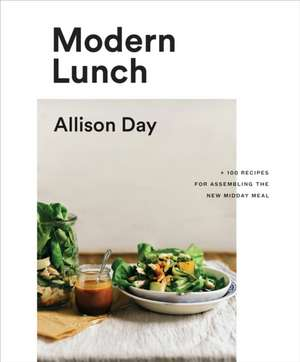 Modern Lunch: +100 Recipes for Assembling the New Midday Meal de Allison Day