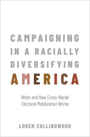 Campaigning in a Racially Diversifying America: When and How Cross-Racial Electoral Mobilization Works de Loren Collingwood