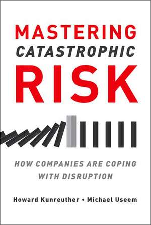 Mastering Catastrophic Risk: How Companies Are Coping with Disruption de Howard Kunreuther