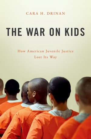 The War on Kids: How American Juvenile Justice Lost Its Way de Cara H. Drinan