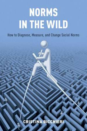 Norms in the Wild: How to Diagnose, Measure, and Change Social Norms de Cristina Bicchieri