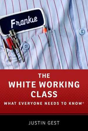 The White Working Class: What Everyone Needs to Know® de Justin Gest