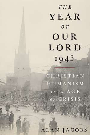 The Year of Our Lord 1943: Christian Humanism in an Age of Crisis de Alan Jacobs