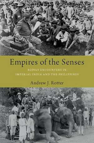 Empires of the Senses: Bodily Encounters in Imperial India and the Philippines de Andrew J. Rotter
